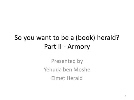 So you want to be a (book) herald? Part II - Armory Presented by Yehuda ben Moshe Elmet Herald 1.