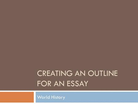 CREATING AN OUTLINE FOR AN ESSAY World History. Step 1: Plan it out.  Identify the main points of the unit that will support the essay.  Where would.