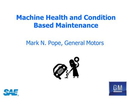 Machine Health and Condition Based Maintenance Mark N. Pope, General Motors.
