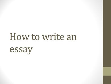 How to write an essay. Need to know how to: Decide on a main topic and idea that you want to express in your writing Choose details and proof from the.