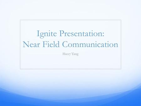 Ignite Presentation: Near Field Communication Harry Yang.