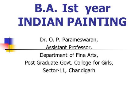 B.A.Ist year INDIAN PAINTING Dr. O. P. Parameswaran, Assistant Professor, Department of Fine Arts, Post Graduate Govt. College for Girls, Sector-11, Chandigarh.