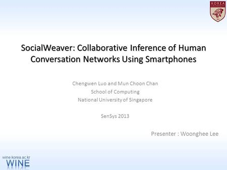 SocialWeaver: Collaborative Inference of Human Conversation Networks Using Smartphones Chengwen Luo and Mun Choon Chan School of Computing National University.