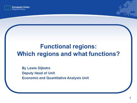1 Functional regions: Which regions and what functions? By Lewis Dijkstra Deputy Head of Unit Economic and Quantitative Analysis Unit.