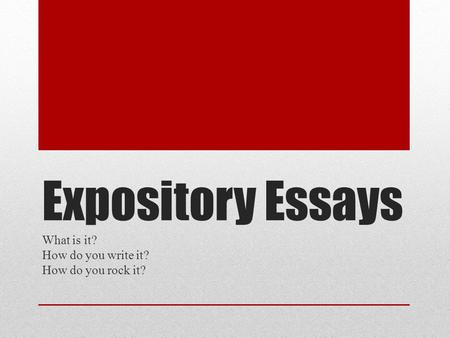 Expository Essays What is it? How do you write it? How do you rock it?