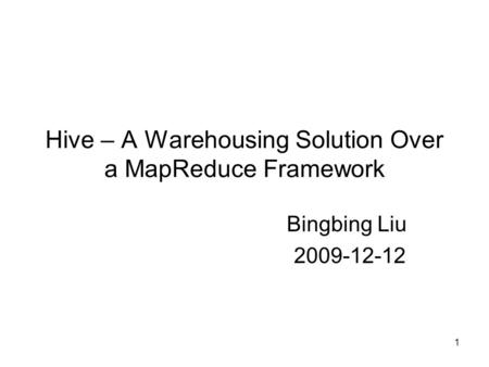 Hive – A Warehousing Solution Over a MapReduce Framework Bingbing Liu 2009-12-12 1.
