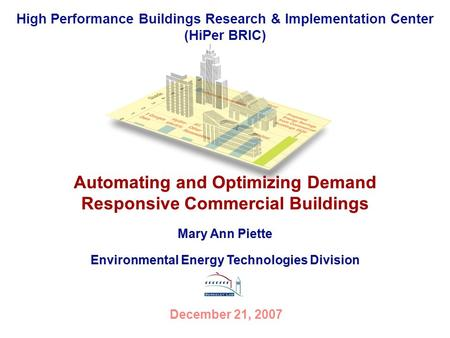 High Performance Buildings Research & Implementation Center (HiPer BRIC) Automating and Optimizing Demand Responsive Commercial Buildings December 21,