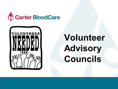 Volunteer Advisory Councils. 2 Why A Volunteer Advisory Council Carter BloodCare's Donor Council Program Purpose Goals Guidelines and Responsibilities.
