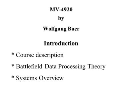 MV-4920 by Wolfgang Baer Introduction * Course description * Battlefield Data Processing Theory * Systems Overview.