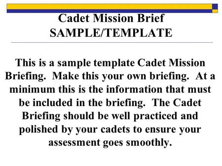 Cadet Mission Brief SAMPLE/TEMPLATE This is a sample template Cadet Mission Briefing. Make this your own briefing. At a minimum this is the information.