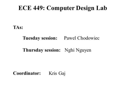 ECE 449: Computer Design Lab Coordinator: Kris Gaj TAs: Tuesday session: Pawel Chodowiec Thursday session: Nghi Nguyen.