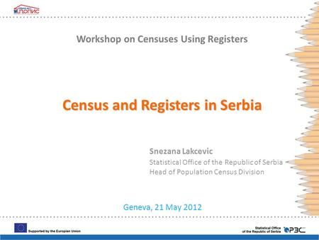 Geneva, 21 May 2012 Snezana Lakcevic Statistical Office of the Republic of Serbia Head of Population Census Division Workshop on Censuses Using Registers.