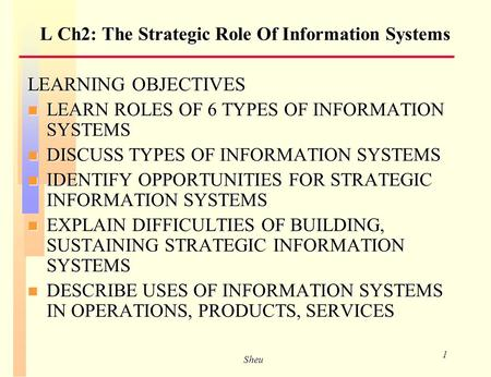 Sheu 1 L Ch2: The Strategic Role Of Information Systems LEARNING OBJECTIVES n LEARN ROLES OF 6 TYPES OF INFORMATION SYSTEMS n DISCUSS TYPES OF INFORMATION.