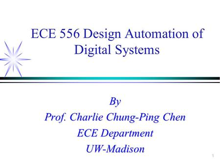 1 ECE 556 Design Automation of Digital Systems By Prof. Charlie Chung-Ping Chen ECE Department UW-Madison.