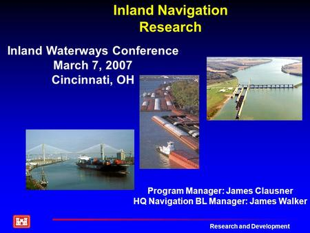 Research and Development Inland Navigation Research Inland Waterways Conference March 7, 2007 Cincinnati, OH Program Manager: James Clausner HQ Navigation.