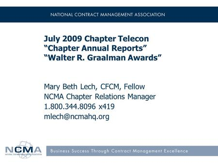 "July 2009 Chapter Telecon ""Chapter Annual Reports"" ""Walter R. Graalman Awards"" Mary Beth Lech, CFCM, Fellow NCMA Chapter Relations Manager 1.800.344.8096."