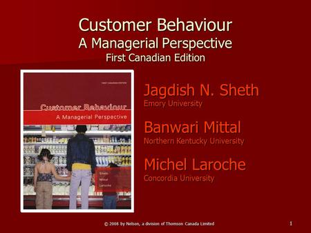 © 2008 by Nelson, a division of Thomson Canada Limited 1 Customer Behaviour A Managerial Perspective First Canadian Edition Jagdish N. Sheth Emory University.