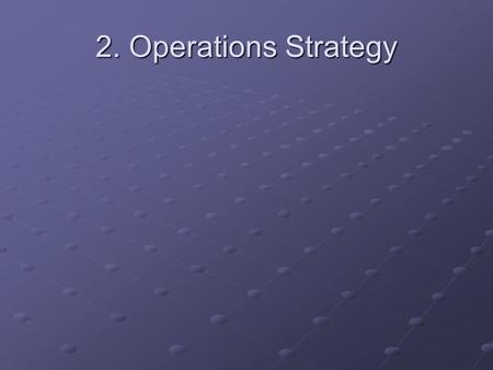 2. Operations Strategy. Operations managers must address every activity they are engaged with on the value added chain: producing to target, to cost quality.