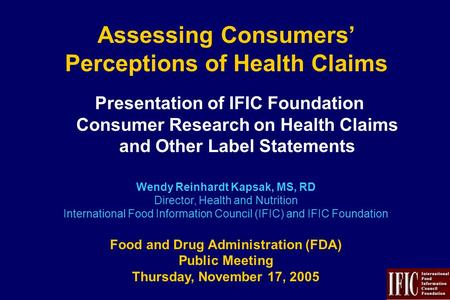 Assessing Consumers' Perceptions of Health Claims Presentation of IFIC Foundation Consumer Research on Health Claims and Other Label Statements Wendy Reinhardt.