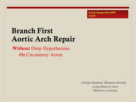 George Matalanis, Rhiannon Koirala Austin Medical Centre Melbourne, Australia Branch First Aortic Arch Repair Aortic Symposium 2010 AATS Without Deep Hypothermia.