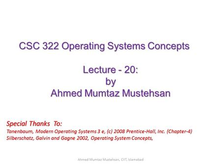 CSC 322 Operating Systems Concepts Lecture - 20: by Ahmed Mumtaz Mustehsan Special Thanks To: Tanenbaum, Modern Operating Systems 3 e, (c) 2008 Prentice-Hall,