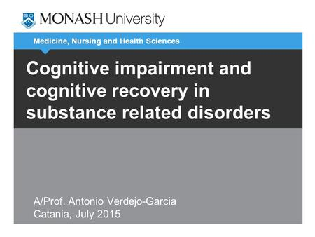 Medicine, Nursing and Health Sciences Cognitive impairment and cognitive recovery in substance related disorders A/Prof. Antonio Verdejo-Garcia Catania,