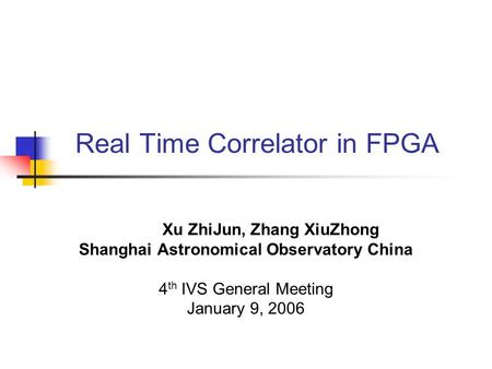 Real Time Correlator in FPGA Xu ZhiJun, Zhang XiuZhong Shanghai Astronomical Observatory China 4 th IVS General Meeting January 9, 2006.