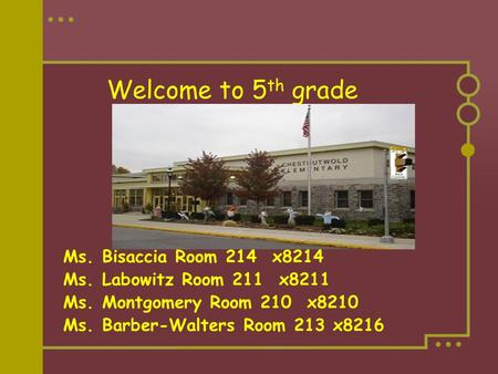 Welcome to 5 th grade Ms. Bisaccia Room 214 x8214 Ms. Labowitz Room 211 x8211 Ms. Montgomery Room 210 x8210 Ms. Barber-Walters Room 213 x8216.
