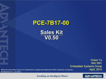 All brand and product names are trademarks or registered trademarks of their respective companies. © Advantech Co., Ltd. 2011. PCE-7B17-00 Grace Yu Slot.