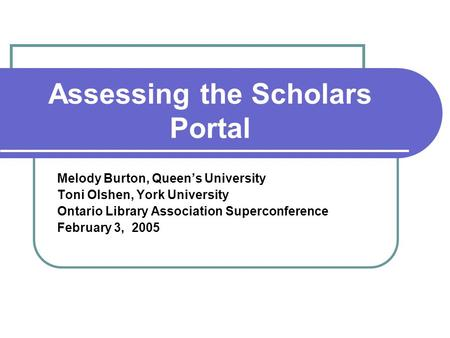 Assessing the Scholars Portal Melody Burton, Queen's University Toni Olshen, York University Ontario Library Association Superconference February 3, 2005.
