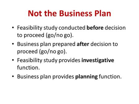 Not the Business Plan Feasibility study conducted before decision to proceed (go/no go). Business plan prepared after decision to proceed (go/no go). Feasibility.
