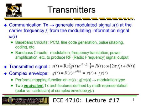 ECE 4710: Lecture #17 1 Transmitters  Communication Tx  generate modulated signal s(t) at the carrier frequency f c from the modulating information signal.