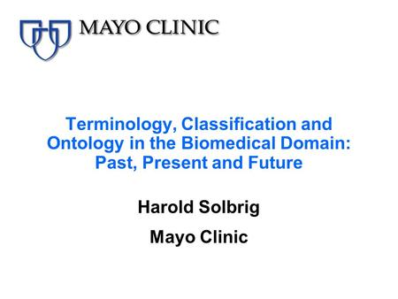 Terminology, Classification and Ontology in the Biomedical Domain: Past, Present and Future Harold Solbrig Mayo Clinic.