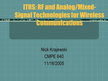 ITRS: RF and Analog/Mixed- Signal Technologies for Wireless Communications Nick Krajewski CMPE 640 11/16/2005.