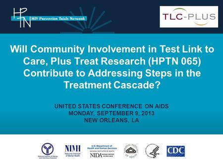 UNITED STATES CONFERENCE ON AIDS MONDAY, SEPTEMBER 9, 2013 NEW ORLEANS, LA Will Community Involvement in Test Link to Care, Plus Treat Research (HPTN 065)