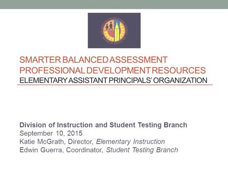 SMARTER BALANCED ASSESSMENT PROFESSIONAL DEVELOPMENT RESOURCES ELEMENTARY ASSISTANT PRINCIPALS' ORGANIZATION Division of Instruction and Student Testing.