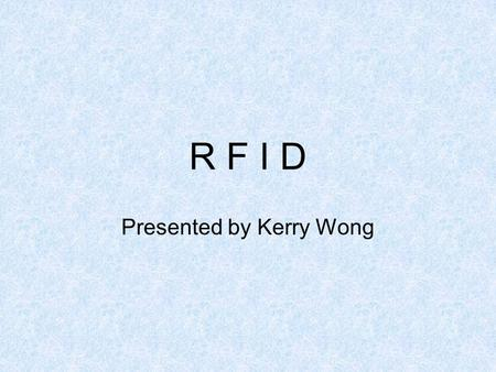 R F I D Presented by Kerry Wong. What is RFID? Radio Frequency IDentification –Analogous to electronic barcode –Uses radio waves to send info Serial numbers.