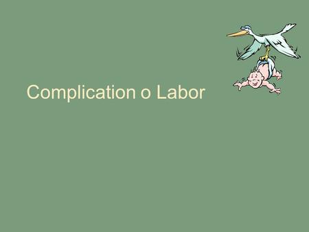 Complication o Labor. Psychologic Disorders Alterations in thinking, mood or behavior Keep her well oriented and promote optimal functioning in labor.