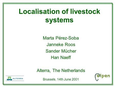 Marta Pérez-Soba Janneke Roos Sander Mücher Han Naeff Alterra, The Netherlands Brussels, 14th June 2001 Localisation of livestock systems.