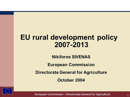 European Commission - Directorate General for Agriculture 1 EU rural development policy 2007-2013 Nikiforos SIVENAS European Commission Directorate General.