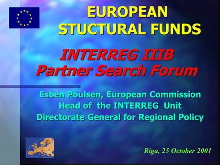 EUROPEAN STUCTURAL FUNDS Esben Poulsen, European Commission Head of the INTERREG Unit Directorate General for Regional Policy INTERREG IIIB Partner Search.
