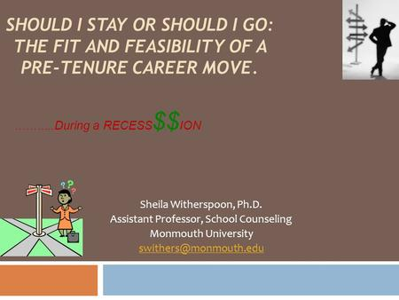 ……….. During a RECESS $$ ION Sheila Witherspoon, Ph.D. Assistant Professor, School Counseling Monmouth University SHOULD I STAY OR.