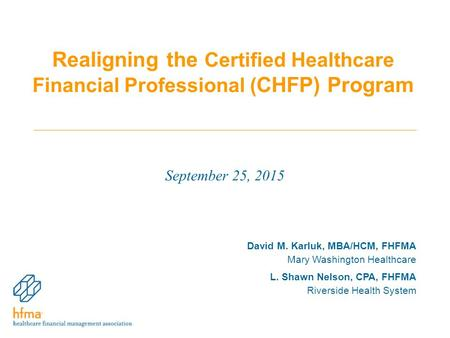 Realigning the Certified Healthcare Financial Professional ( CHFP) Program September 25, 2015 David M. Karluk, MBA/HCM, FHFMA Mary Washington Healthcare.