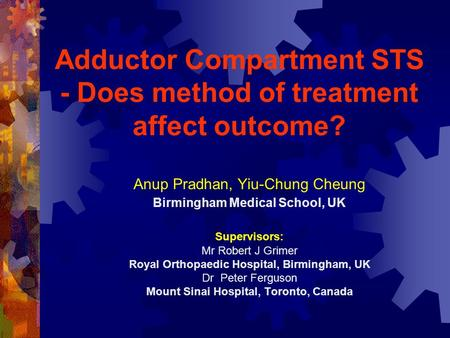 Adductor Compartment STS - Does method of treatment affect outcome? Anup Pradhan, Yiu-Chung Cheung Birmingham Medical School, UK Supervisors: Mr Robert.