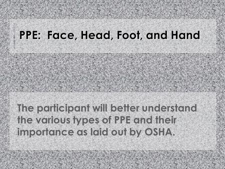 PPE: Face, Head, Foot, and Hand The participant will better understand the various types of PPE and their importance as laid out by OSHA.