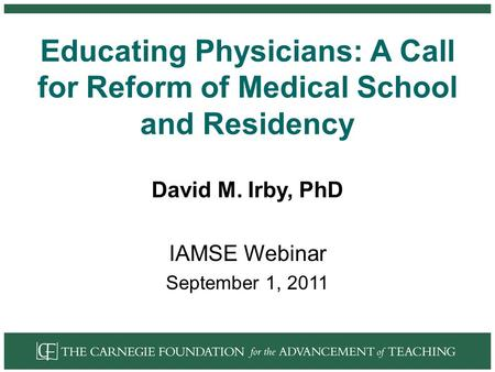 Educating Physicians: A Call for Reform of Medical School and Residency David M. Irby, PhD IAMSE Webinar September 1, 2011.