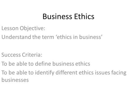Business Ethics Lesson Objective: Understand the term 'ethics in business' Success Criteria: To be able to define business ethics To be able to identify.
