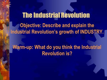 The Industrial Revolution Objective: Describe and explain the Industrial Revolution's growth of INDUSTRY. Warm-up: What do you think the Industrial Revolution.