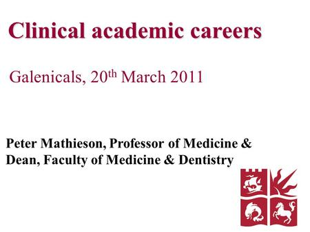Clinical academic careers Galenicals, 20 th March 2011 Peter Mathieson, Professor of Medicine & Dean, Faculty of Medicine & Dentistry.