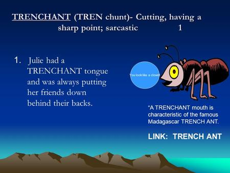 TRENCHANT (TREN chunt)- Cutting, having a sharp point; sarcastic 1 1. Julie had a TRENCHANT tongue and was always putting her friends down behind their.